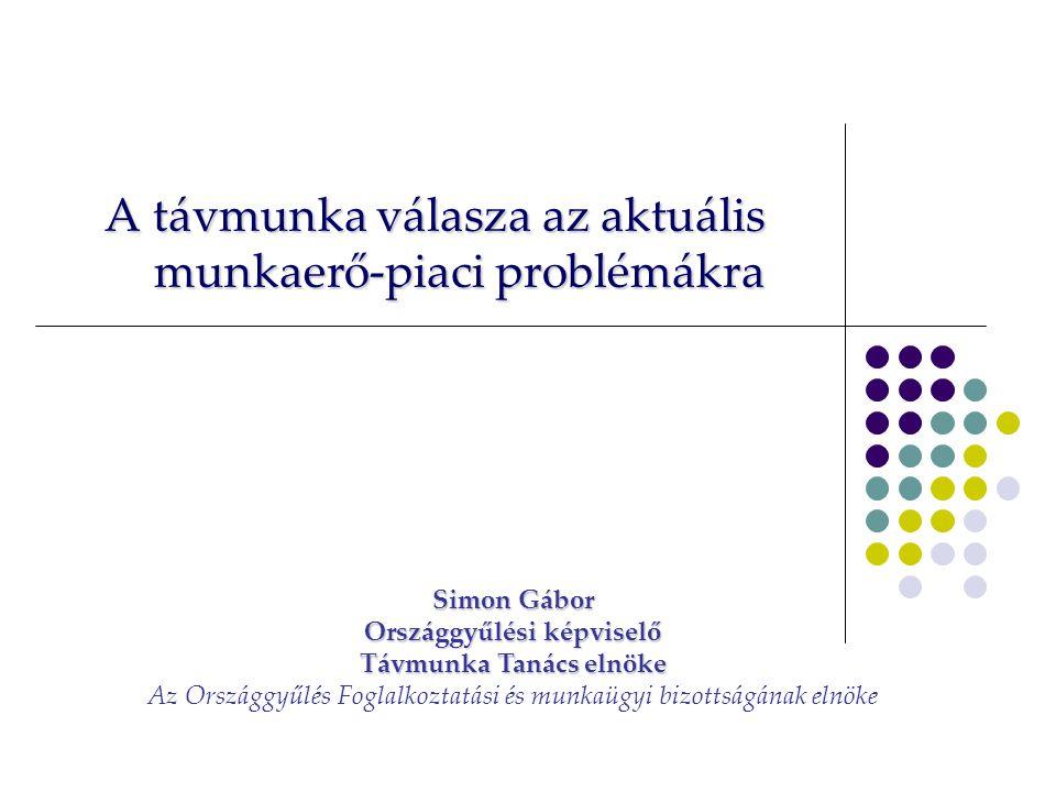 A távmunka válasza az aktuális munkaerő-piaci problémákra Simon Gábor Országgyűlési képviselő Távmunka Tanács elnöke Az Országgyűlés Foglalkoztatási és munkaügyi bizottságának elnöke