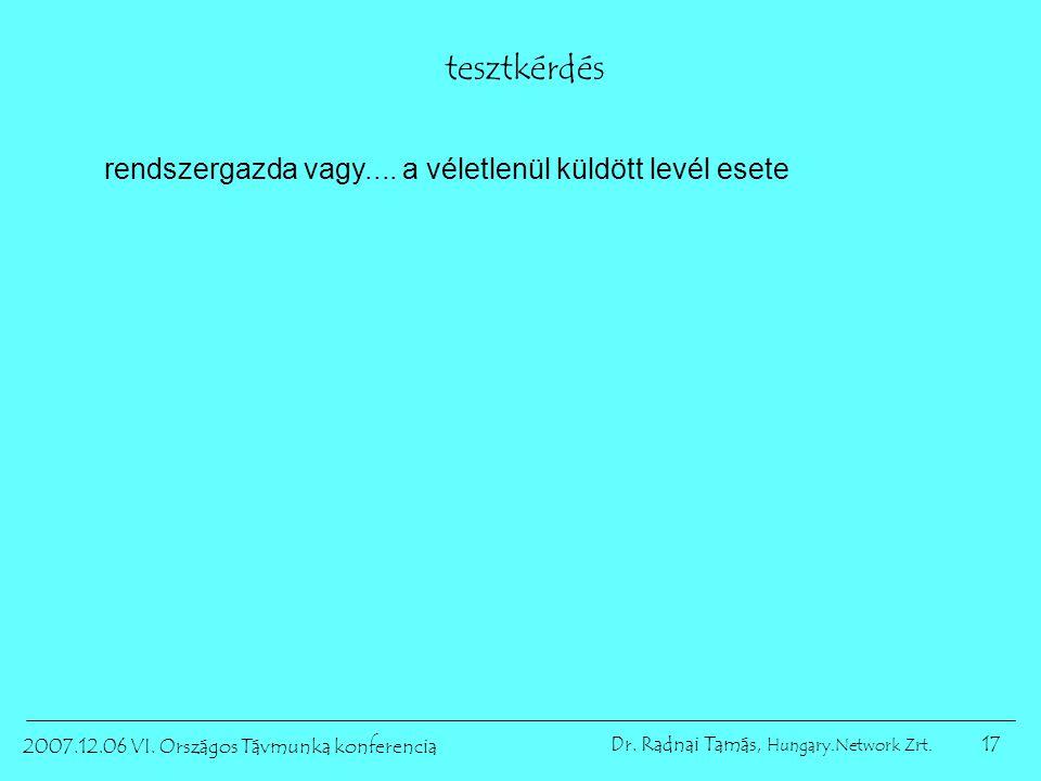 17 2007.12.06 VI. Országos Távmunka konferencia Dr. Radnai Tamás, Hungary.Network Zrt. tesztkérdés rendszergazda vagy.... a véletlenül küldött levél e