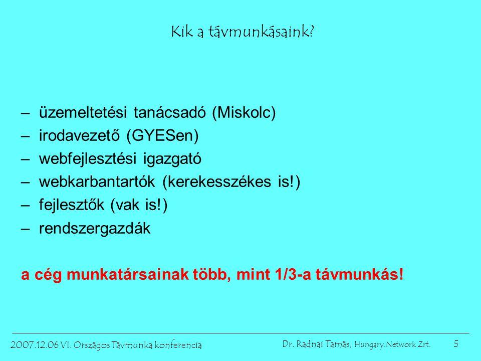 5 2007.12.06 VI. Országos Távmunka konferencia Dr. Radnai Tamás, Hungary.Network Zrt. Kik a távmunkásaink? –üzemeltetési tanácsadó (Miskolc) –irodavez