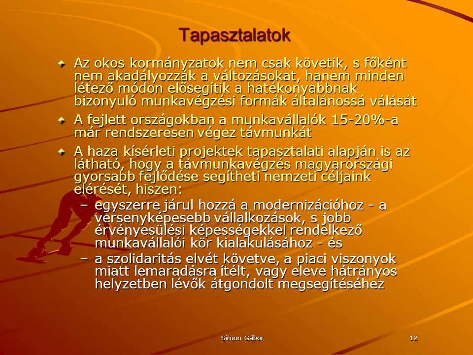 Simon Gábor12 Tapasztalatok Az okos kormányzatok nem csak követik, s főként nem akadályozzák a változásokat, hanem minden létező módon elősegítik a hatékonyabbnak bizonyuló munkavégzési formák általánossá válását A fejlett országokban a munkavállalók 15-20%-a már rendszeresen végez távmunkát A haza kísérleti projektek tapasztalati alapján is az látható, hogy a távmunkavégzés magyarországi gyorsabb fejlődése segítheti nemzeti céljaink elérését, hiszen: –egyszerre járul hozzá a modernizációhoz - a versenyképesebb vállalkozások, s jobb érvényesülési képességekkel rendelkező munkavállalói kör kialakulásához - és –a szolidaritás elvét követve, a piaci viszonyok miatt lemaradásra ítélt, vagy eleve hátrányos helyzetben lévők átgondolt megsegítéséhez