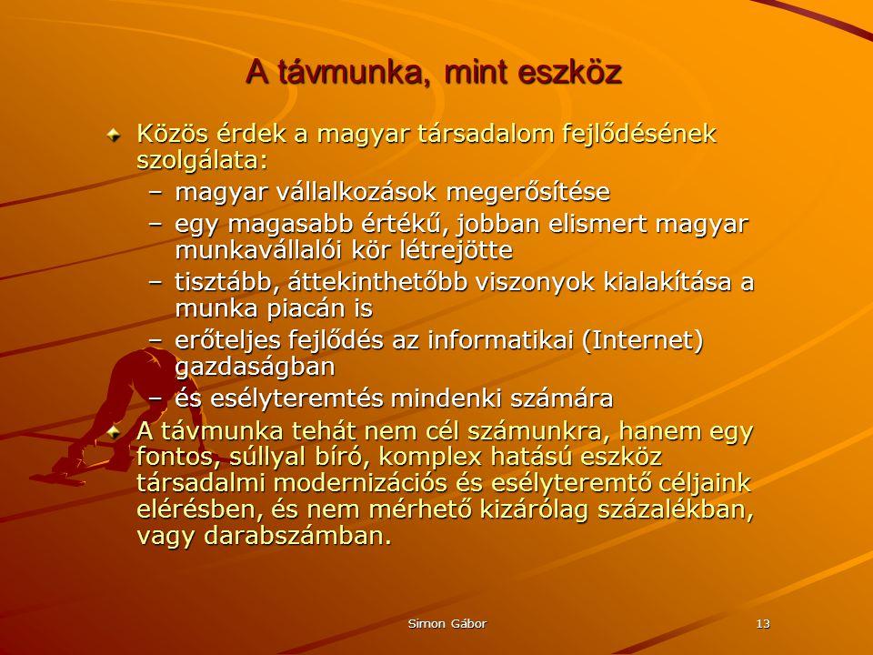 Simon Gábor13 A távmunka, mint eszköz Közös érdek a magyar társadalom fejlődésének szolgálata: –magyar vállalkozások megerősítése –egy magasabb értékű, jobban elismert magyar munkavállalói kör létrejötte –tisztább, áttekinthetőbb viszonyok kialakítása a munka piacán is –erőteljes fejlődés az informatikai (Internet) gazdaságban –és esélyteremtés mindenki számára A távmunka tehát nem cél számunkra, hanem egy fontos, súllyal bíró, komplex hatású eszköz társadalmi modernizációs és esélyteremtő céljaink elérésben, és nem mérhető kizárólag százalékban, vagy darabszámban.
