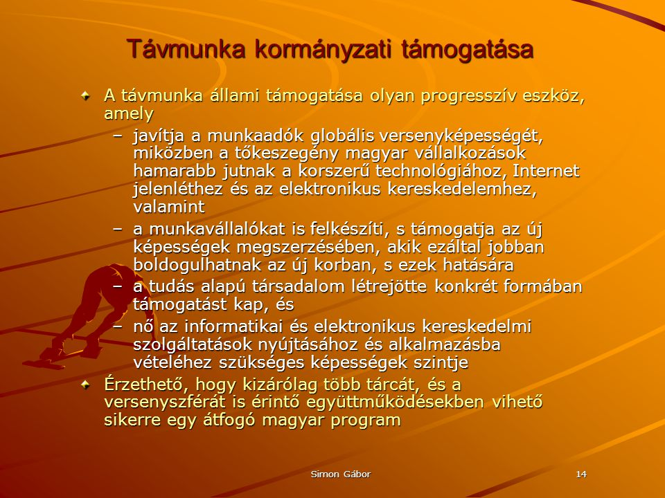 Simon Gábor14 Távmunka kormányzati támogatása A távmunka állami támogatása olyan progresszív eszköz, amely –javítja a munkaadók globális versenyképességét, miközben a tőkeszegény magyar vállalkozások hamarabb jutnak a korszerű technológiához, Internet jelenléthez és az elektronikus kereskedelemhez, valamint –a munkavállalókat is felkészíti, s támogatja az új képességek megszerzésében, akik ezáltal jobban boldogulhatnak az új korban, s ezek hatására –a tudás alapú társadalom létrejötte konkrét formában támogatást kap, és –nő az informatikai és elektronikus kereskedelmi szolgáltatások nyújtásához és alkalmazásba vételéhez szükséges képességek szintje Érzethető, hogy kizárólag több tárcát, és a versenyszférát is érintő együttműködésekben vihető sikerre egy átfogó magyar program