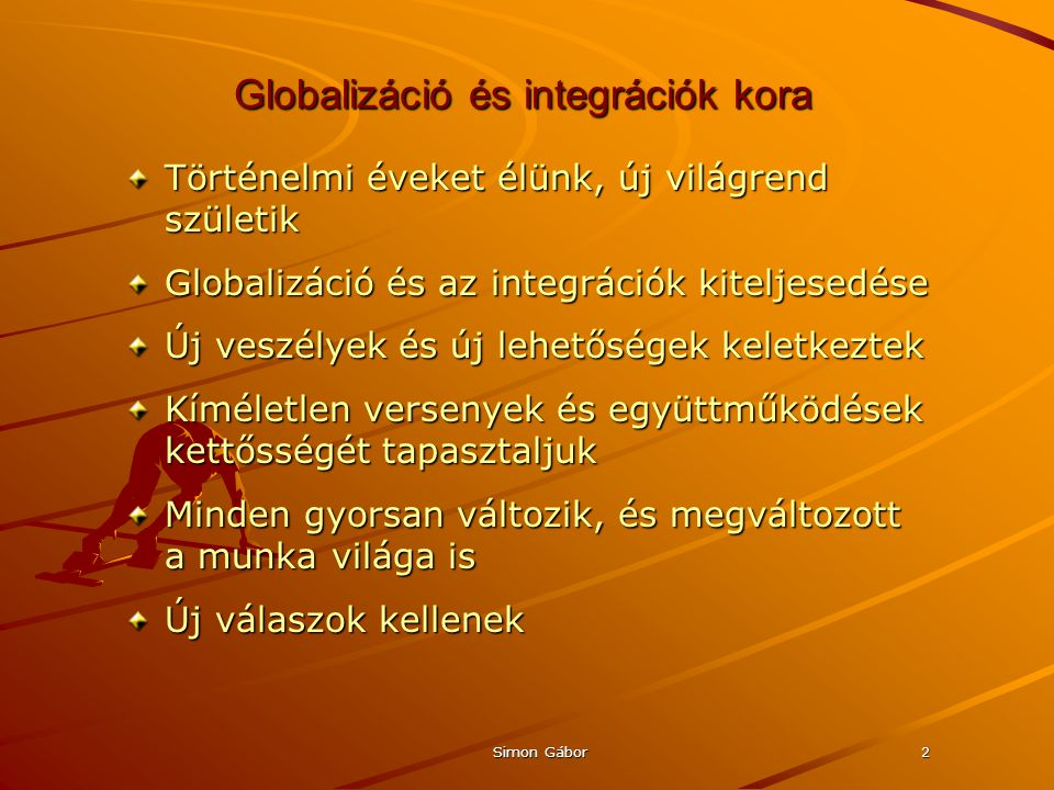 Simon Gábor2 Globalizáció és integrációk kora Történelmi éveket élünk, új világrend születik Globalizáció és az integrációk kiteljesedése Új veszélyek és új lehetőségek keletkeztek Kíméletlen versenyek és együttműködések kettősségét tapasztaljuk Minden gyorsan változik, és megváltozott a munka világa is Új válaszok kellenek