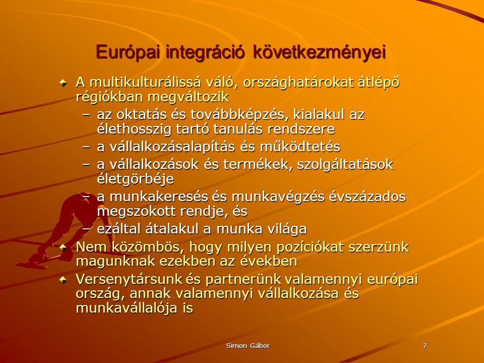 Simon Gábor7 Európai integráció következményei A multikulturálissá váló, országhatárokat átlépő régiókban megváltozik –az oktatás és továbbképzés, kialakul az élethosszig tartó tanulás rendszere –a vállalkozásalapítás és működtetés –a vállalkozások és termékek, szolgáltatások életgörbéje –a munkakeresés és munkavégzés évszázados megszokott rendje, és –ezáltal átalakul a munka világa Nem közömbös, hogy milyen pozíciókat szerzünk magunknak ezekben az években Versenytársunk és partnerünk valamennyi európai ország, annak valamennyi vállalkozása és munkavállalója is