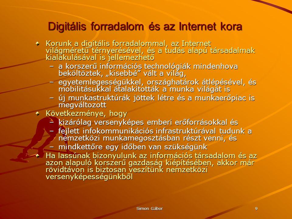 """Simon Gábor9 Digitális forradalom és az Internet kora Korunk a digitális forradalommal, az Internet világméretű térnyerésével, és a tudás alapú társadalmak kialakulásával is jellemezhető –a korszerű információs technológiák mindenhova beköltöztek, """"kisebbé vált a világ, –egyetemlegességükkel, országhatárok átlépésével, és mobilitásukkal átalakították a munka világát is –új munkastruktúrák jöttek létre és a munkaerőpiac is megváltozott Következménye, hogy –kizárólag versenyképes emberi erőforrásokkal és –fejlett infokommunikációs infrastruktúrával tudunk a nemzetközi munkamegosztásban részt venni, és –mindkettőre egy időben van szükségünk Ha lassúnak bizonyulunk az információs társadalom és az azon alapuló korszerű gazdaság kiépítésében, akkor már rövidtávon is biztosan veszítünk nemzetközi versenyképességünkből"""