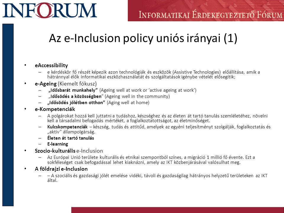 """Az e-Inclusion policy uniós irányai (1) eAccessibility – e kérdéskör fő részét képezik azon technológiák és eszközök (Assistive Technologies) előállítása, amik a hátránnyal élők informatikai eszközhasználatát és szolgáltatások igénybe vételét elősegítik; e-Ageing (Kiemelt fókusz) – """"Idősbarát munkahely (Ageing well at work or 'active ageing at work') – """"Idősödés a közösségben (Ageing well in the community) – """"Idősödés jólétben otthon (Aging well at home) e-Kompetenciák – A polgárokat hozzá kell juttatni a tudáshoz, készséghez és az életen át tartó tanulás szemléletéhez, növelni kell a társadalmi befogadás mértékét, a foglalkoztatottságot, az életminőséget."""