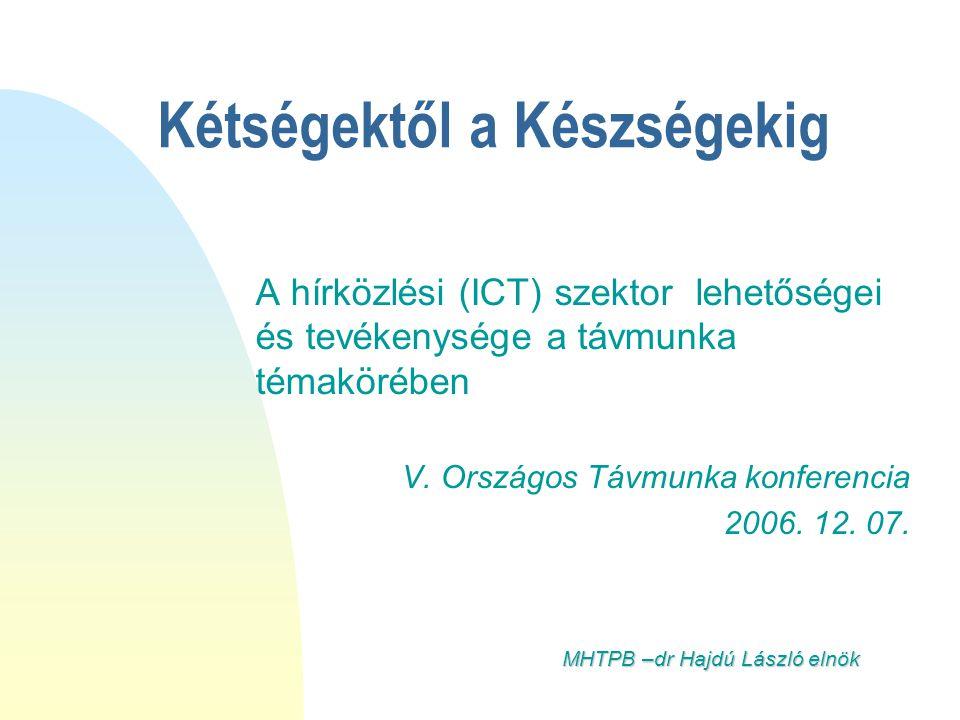 Kétségektől a Készségekig A hírközlési (ICT) szektor lehetőségei és tevékenysége a távmunka témakörében V. Országos Távmunka konferencia 2006. 12. 07.