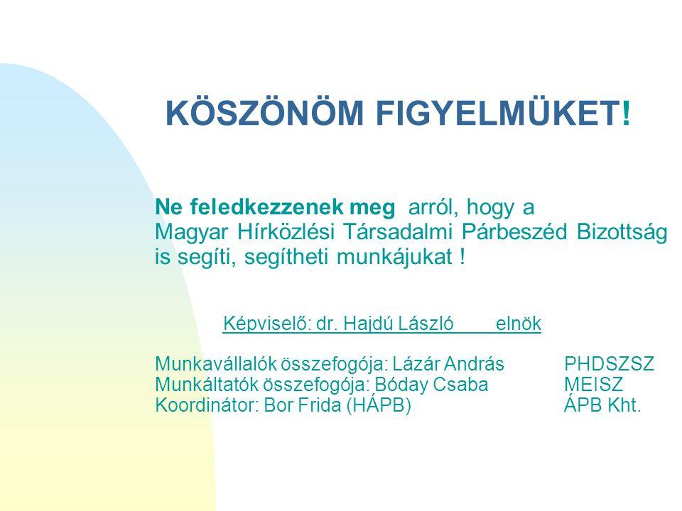 KÖSZÖNÖM FIGYELMÜKET! Ne feledkezzenek meg arról, hogy a Magyar Hírközlési Társadalmi Párbeszéd Bizottság is segíti, segítheti munkájukat ! Képviselő: