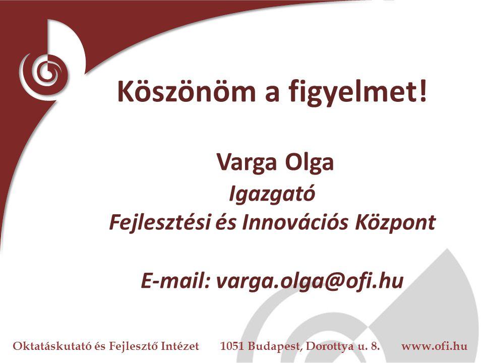 Oktatáskutató és Fejlesztő Intézet 1051 Budapest, Dorottya u. 8. www.ofi.hu Köszönöm a figyelmet! Varga Olga Igazgató Fejlesztési és Innovációs Közpon