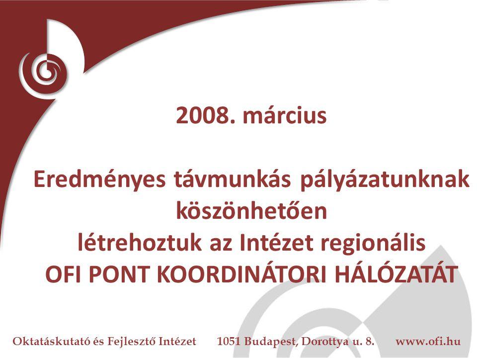 Oktatáskutató és Fejlesztő Intézet 1051 Budapest, Dorottya u. 8. www.ofi.hu 2008. március Eredményes távmunkás pályázatunknak köszönhetően létrehoztuk