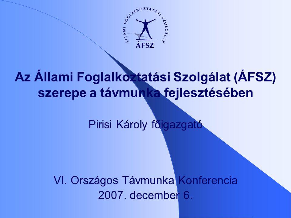 Az Állami Foglalkoztatási Szolgálat (ÁFSZ) szerepe a távmunka fejlesztésében Pirisi Károly főigazgató VI.