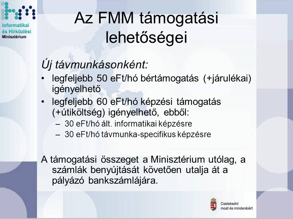 Az FMM támogatási lehetőségei Új távmunkásonként: legfeljebb 50 eFt/hó bértámogatás (+járulékai) igényelhető legfeljebb 60 eFt/hó képzési támogatás (+útiköltség) igényelhető, ebből: –30 eFt/hó ált.