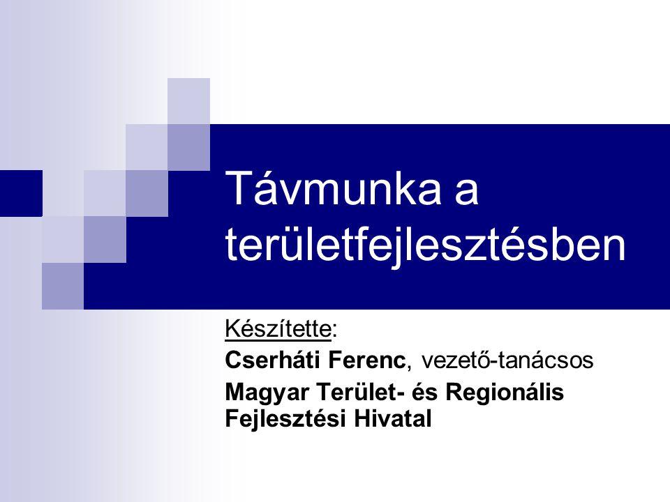 Távmunka a területfejlesztésben Készítette: Cserháti Ferenc, vezető-tanácsos Magyar Terület- és Regionális Fejlesztési Hivatal