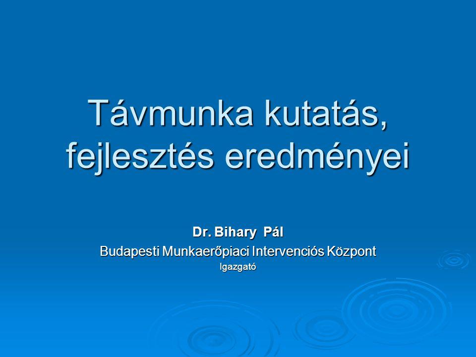 Távmunka kutatás, fejlesztés eredményei Dr. Bihary Pál Budapesti Munkaerőpiaci Intervenciós Központ Igazgató