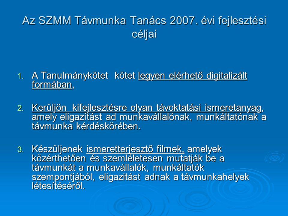 Az SZMM Távmunka Tanács 2007. évi fejlesztési céljai 1. A Tanulmánykötet kötet legyen elérhető digitalizált formában, 2. Kerüljön kifejlesztésre olyan