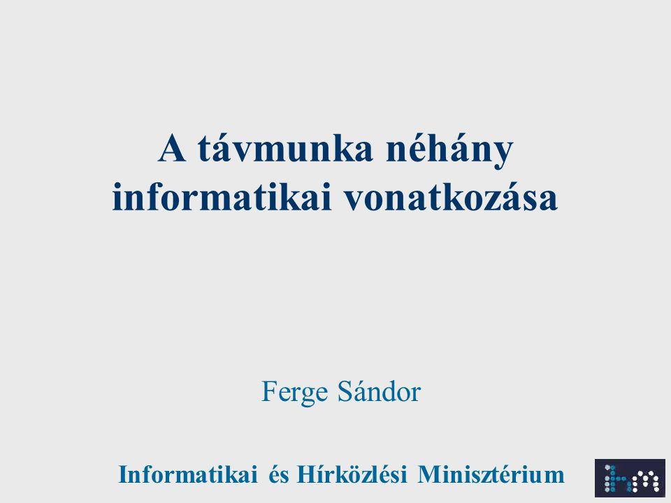 A távmunka néhány informatikai vonatkozása Ferge Sándor Informatikai és Hírközlési Minisztérium