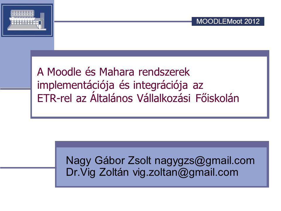 MOODLEMoot 2012 A Moodle és Mahara rendszerek implementációja és integrációja az ETR-rel az Általános Vállalkozási Főiskolán Nagy Gábor Zsolt nagygzs@