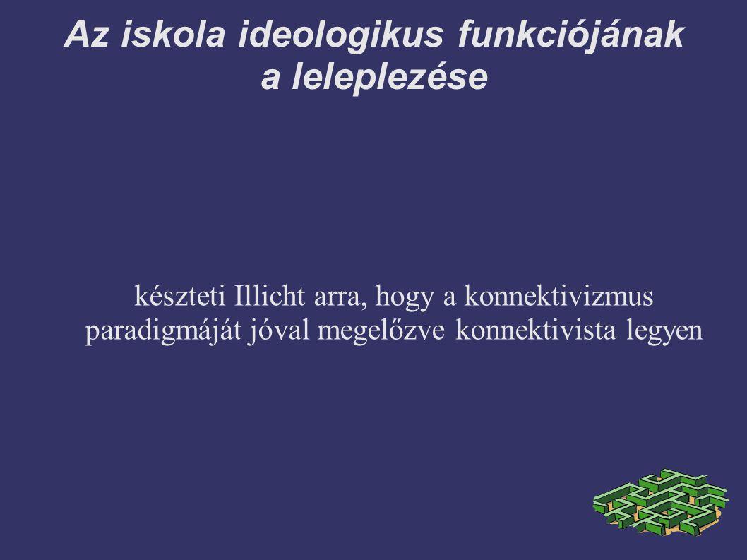 Az iskola ideologikus funkciójának a leleplezése készteti Illicht arra, hogy a konnektivizmus paradigmáját jóval megelőzve konnektivista legyen