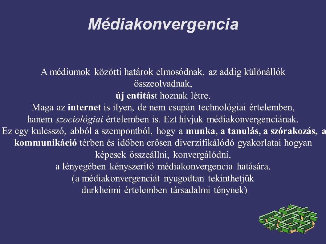 Médiakonvergencia A médiumok közötti határok elmosódnak, az addig különállók összeolvadnak, új entitást hoznak létre. Maga az internet is ilyen, de ne