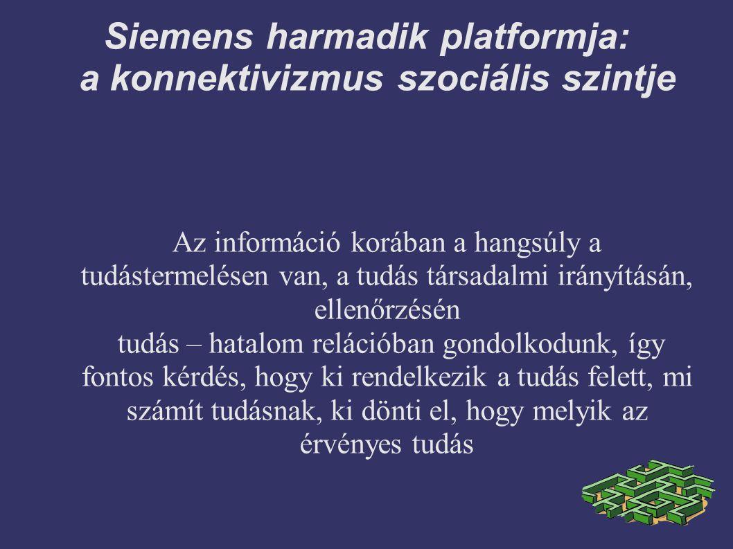 Siemens harmadik platformja: a konnektivizmus szociális szintje Az információ korában a hangsúly a tudástermelésen van, a tudás társadalmi irányításán, ellenőrzésén tudás – hatalom relációban gondolkodunk, így fontos kérdés, hogy ki rendelkezik a tudás felett, mi számít tudásnak, ki dönti el, hogy melyik az érvényes tudás