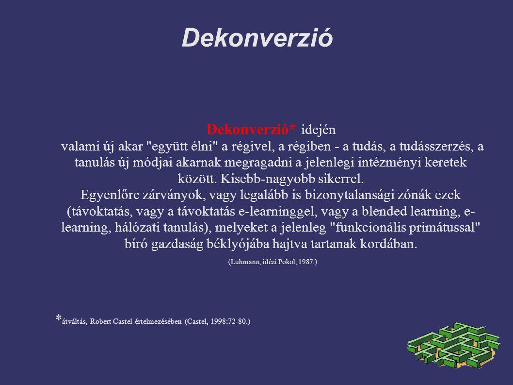 Dekonverzió Dekonverzió* idején valami új akar együtt élni a régivel, a régiben - a tudás, a tudásszerzés, a tanulás új módjai akarnak megragadni a jelenlegi intézményi keretek között.
