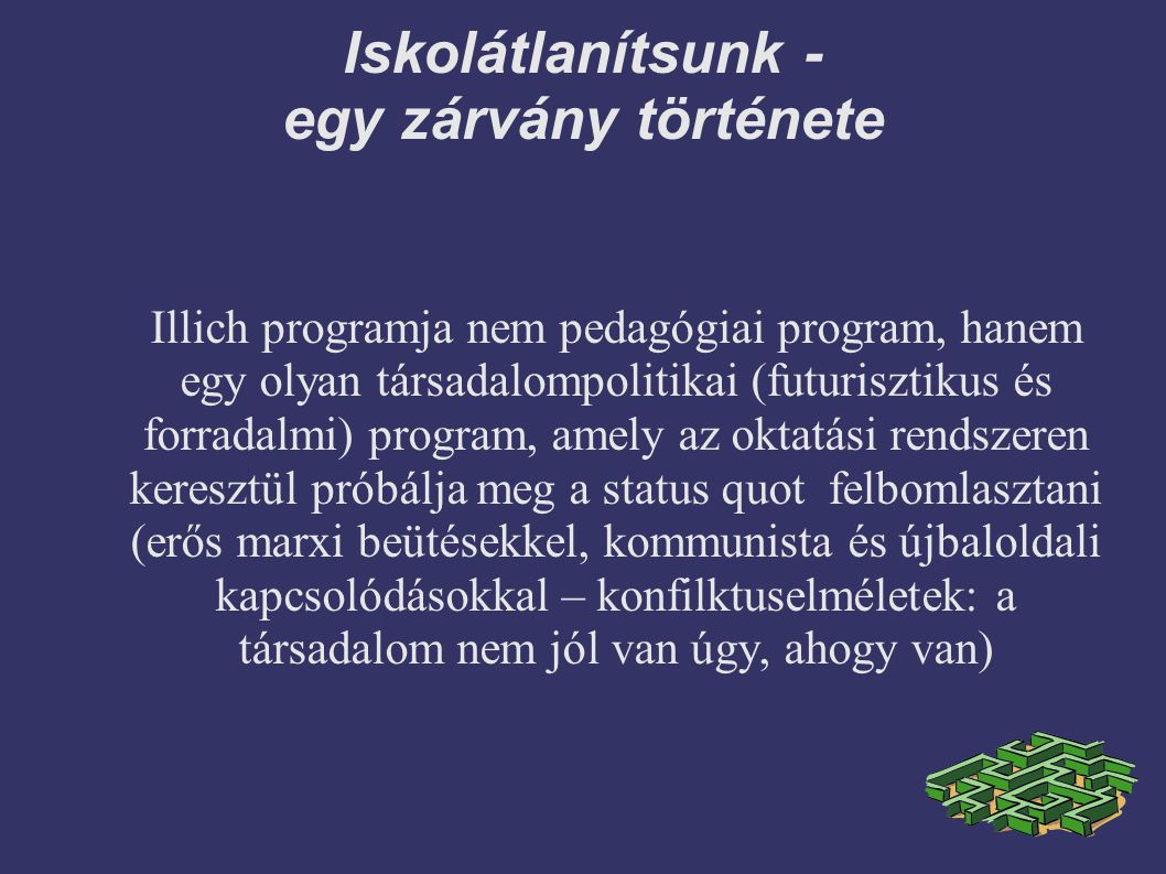 Iskolátlanítsunk - egy zárvány története Illich programja nem pedagógiai program, hanem egy olyan társadalompolitikai (futurisztikus és forradalmi) program, amely az oktatási rendszeren keresztül próbálja meg a status quot felbomlasztani (erős marxi beütésekkel, kommunista és újbaloldali kapcsolódásokkal – konfilktuselméletek: a társadalom nem jól van úgy, ahogy van)
