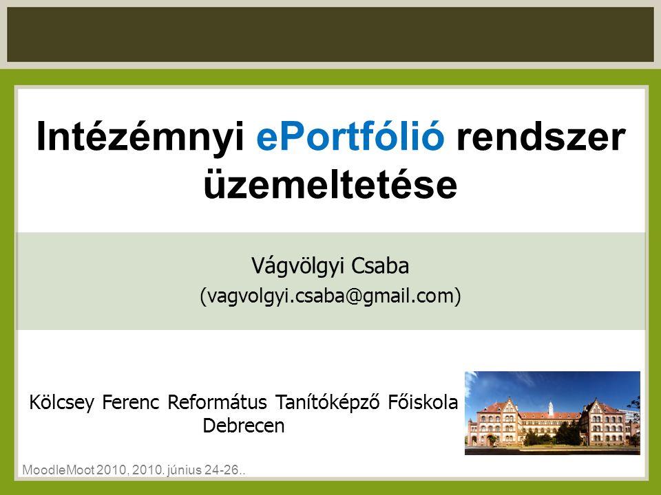 Intézémnyi ePortfólió rendszer üzemeltetése Kölcsey Ferenc Református Tanítóképző Főiskola Debrecen MoodleMoot 2010, 2010.
