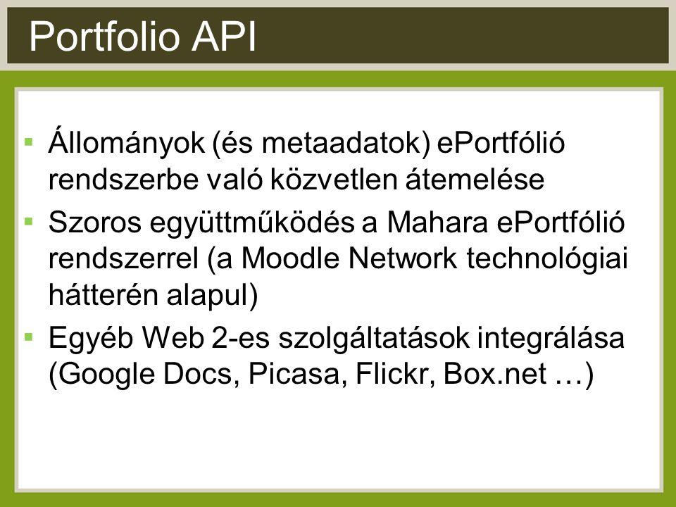 Portfolio API ▪ Állományok (és metaadatok) ePortfólió rendszerbe való közvetlen átemelése ▪ Szoros együttműködés a Mahara ePortfólió rendszerrel (a Moodle Network technológiai hátterén alapul) ▪ Egyéb Web 2-es szolgáltatások integrálása (Google Docs, Picasa, Flickr, Box.net …)