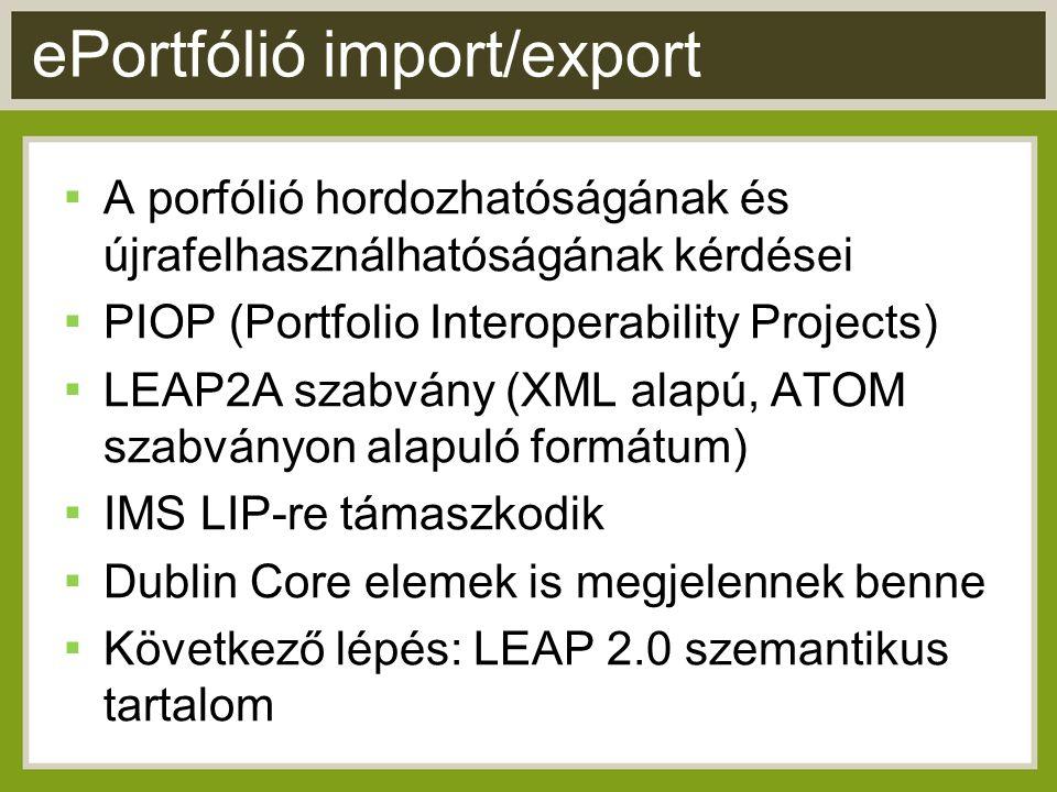 ePortfólió import/export ▪ A porfólió hordozhatóságának és újrafelhasználhatóságának kérdései ▪ PIOP (Portfolio Interoperability Projects) ▪ LEAP2A szabvány (XML alapú, ATOM szabványon alapuló formátum) ▪ IMS LIP-re támaszkodik ▪ Dublin Core elemek is megjelennek benne ▪ Következő lépés: LEAP 2.0 szemantikus tartalom