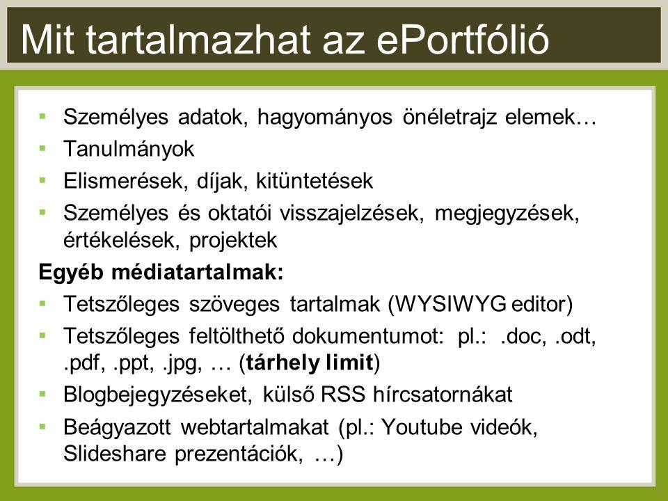Mit tartalmazhat az ePortfólió ▪ Személyes adatok, hagyományos önéletrajz elemek… ▪ Tanulmányok ▪ Elismerések, díjak, kitüntetések ▪ Személyes és oktatói visszajelzések, megjegyzések, értékelések, projektek Egyéb médiatartalmak: ▪ Tetszőleges szöveges tartalmak (WYSIWYG editor) ▪ Tetszőleges feltölthető dokumentumot: pl.:.doc,.odt,.pdf,.ppt,.jpg, … (tárhely limit) ▪ Blogbejegyzéseket, külső RSS hírcsatornákat ▪ Beágyazott webtartalmakat (pl.: Youtube videók, Slideshare prezentációk, …) 3