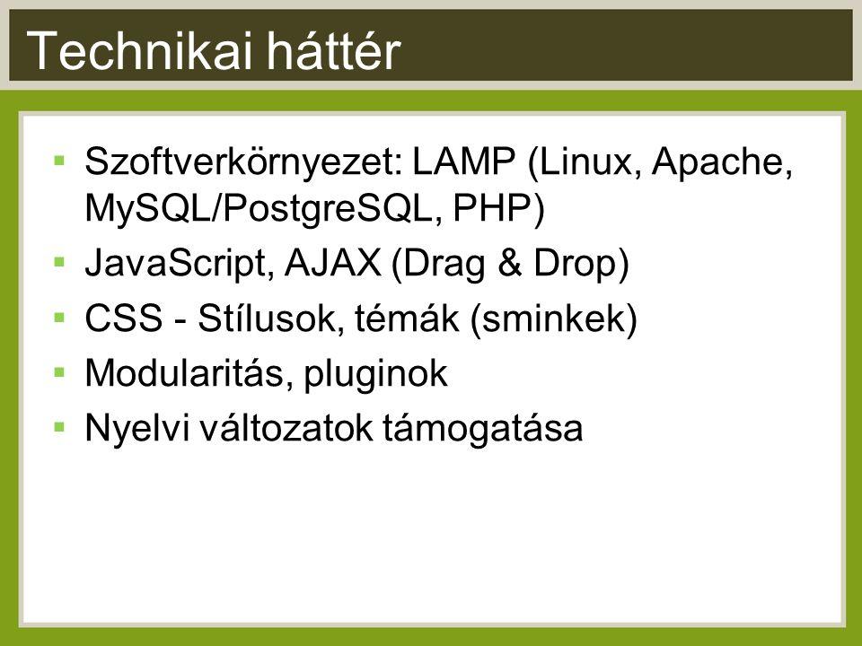 Technikai háttér ▪ Szoftverkörnyezet: LAMP (Linux, Apache, MySQL/PostgreSQL, PHP) ▪ JavaScript, AJAX (Drag & Drop) ▪ CSS - Stílusok, témák (sminkek) ▪ Modularitás, pluginok ▪ Nyelvi változatok támogatása