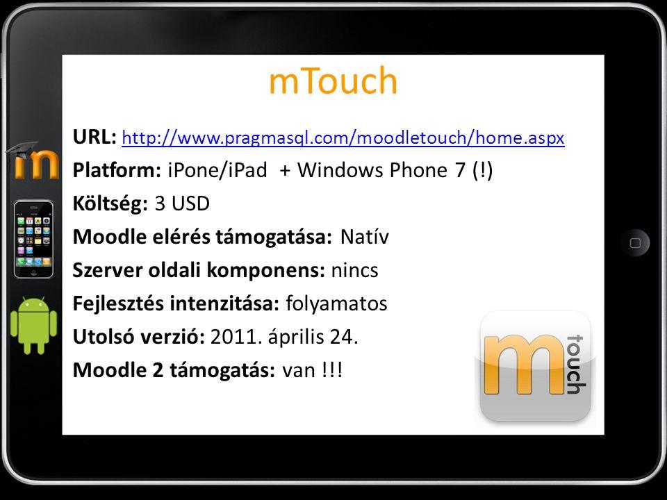 mTouch URL: http://www.pragmasql.com/moodletouch/home.aspx http://www.pragmasql.com/moodletouch/home.aspx Platform: iPone/iPad + Windows Phone 7 (!) Költség: 3 USD Moodle elérés támogatása: Natív Szerver oldali komponens: nincs Fejlesztés intenzitása: folyamatos Utolsó verzió: 2011.