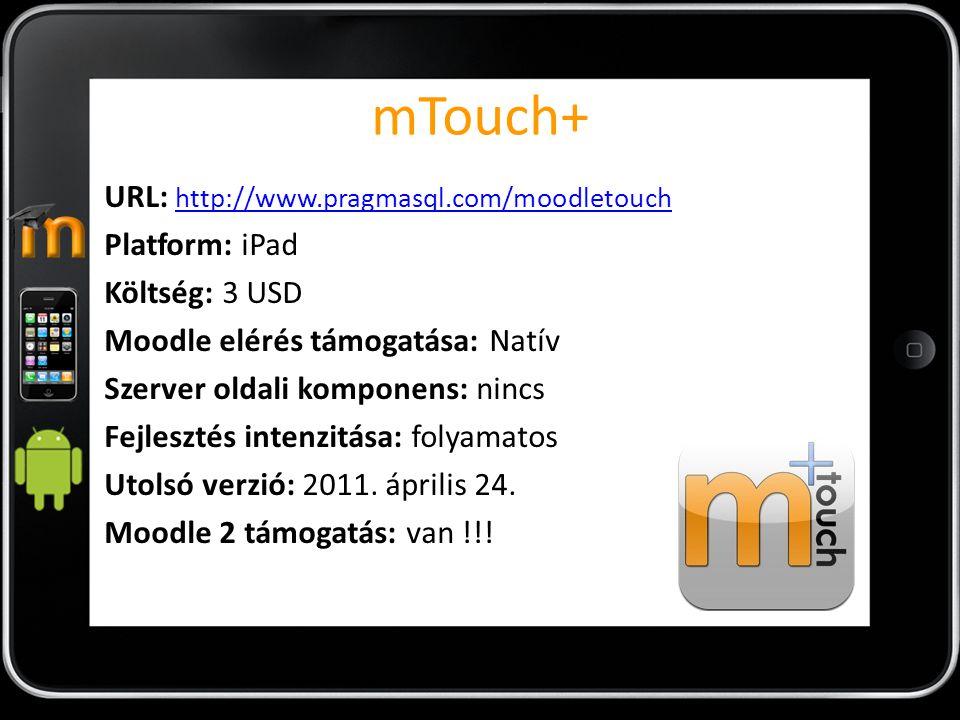 mTouch+ URL: http://www.pragmasql.com/moodletouch http://www.pragmasql.com/moodletouch Platform: iPad Költség: 3 USD Moodle elérés támogatása: Natív Szerver oldali komponens: nincs Fejlesztés intenzitása: folyamatos Utolsó verzió: 2011.