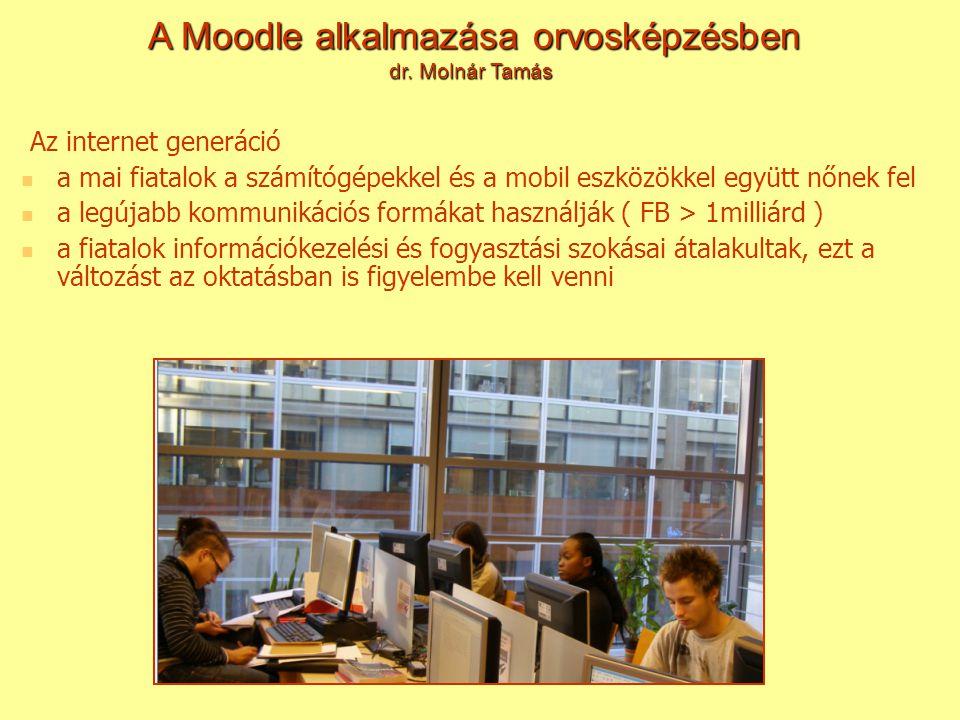 Az internet generáció a mai fiatalok a számítógépekkel és a mobil eszközökkel együtt nőnek fel a legújabb kommunikációs formákat használják ( FB > 1milliárd ) a fiatalok információkezelési és fogyasztási szokásai átalakultak, ezt a változást az oktatásban is figyelembe kell venni A Moodle alkalmazása orvosképzésben dr.