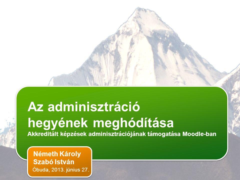 Az adminisztráció hegyének meghódítása Akkreditált képzések adminisztrációjának támogatása Moodle-ban Az adminisztráció hegyének meghódítása Akkreditált képzések adminisztrációjának támogatása Moodle-ban Az adminisztráció hegyének meghódítása Akkreditált képzések adminisztrációjának támogatása Moodle-ban Németh Károly Szabó István Óbuda, 2013.