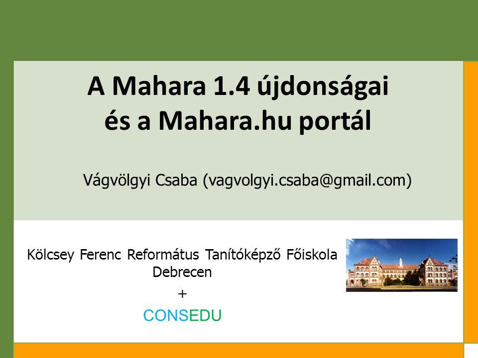 A Mahara 1.4 újdonságai és a Mahara.hu portál Vágvölgyi Csaba (vagvolgyi.csaba@gmail.com) Kölcsey Ferenc Református Tanítóképző Főiskola Debrecen + CONSEDU
