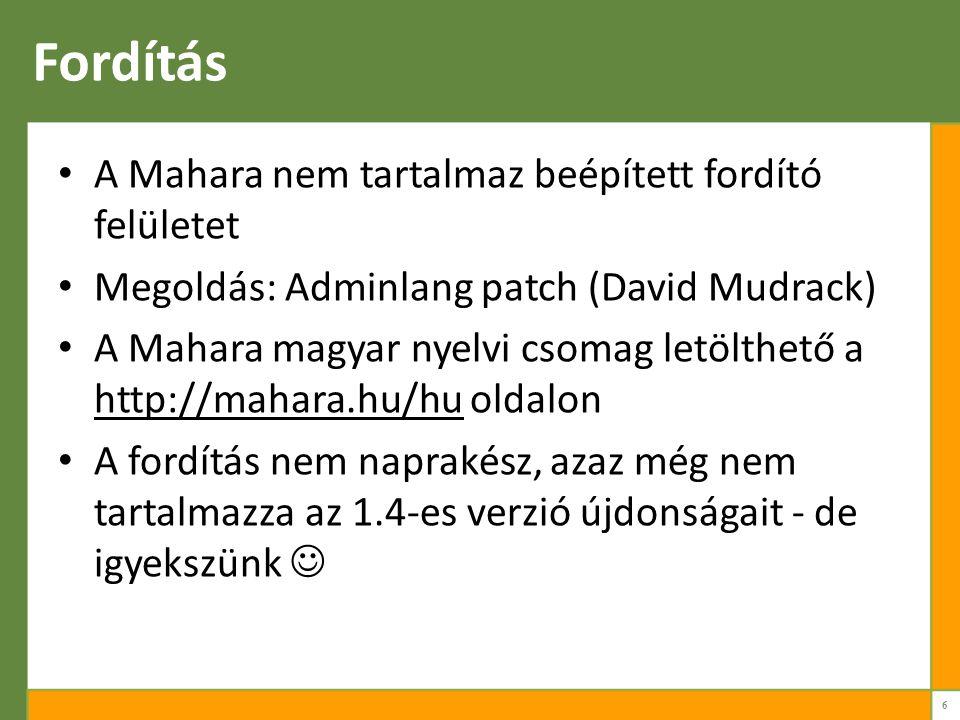 Fordítás A Mahara nem tartalmaz beépített fordító felületet Megoldás: Adminlang patch (David Mudrack) A Mahara magyar nyelvi csomag letölthető a http://mahara.hu/hu oldalon A fordítás nem naprakész, azaz még nem tartalmazza az 1.4-es verzió újdonságait - de igyekszünk 6