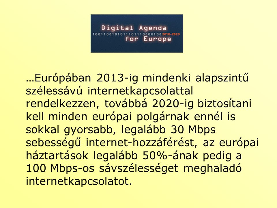 …Európában 2013-ig mindenki alapszintű szélessávú internetkapcsolattal rendelkezzen, továbbá 2020-ig biztosítani kell minden európai polgárnak ennél is sokkal gyorsabb, legalább 30 Mbps sebességű internet-hozzáférést, az európai háztartások legalább 50%-ának pedig a 100 Mbps-os sávszélességet meghaladó internetkapcsolatot.