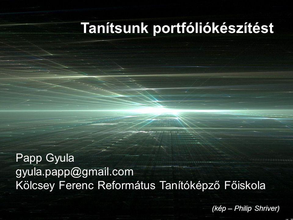 (kép – Philip Shriver) Tanítsunk portfóliókészítést Papp Gyula gyula.papp@gmail.com Kölcsey Ferenc Református Tanítóképző Főiskola