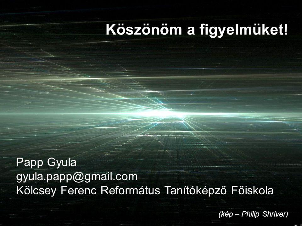(kép – Philip Shriver) Köszönöm a figyelmüket! Papp Gyula gyula.papp@gmail.com Kölcsey Ferenc Református Tanítóképző Főiskola