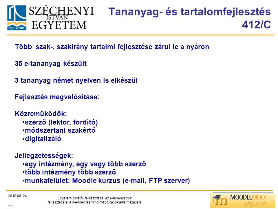 TÁMOP412/C Tananyag- és tartalomfejlesztés 412/C 2010.06..24 Egyetemi oktatók felkészítése az e-tananyagok fejlesztésére, a blended learning megoldások alkalmazására 27 Több szak-, szakirány tartalmi fejlesztése zárul le a nyáron 35 e-tananyag készült 3 tananyag német nyelven is elkészül Fejlesztés megvalósítása: Közreműködők: szerző (lektor, fordító) módszertani szakértő digitalizáló Jellegzetességek: egy intézmény, egy vagy több szerző több intézmény több szerző munkafelület: Moodle kurzus (e-mail, FTP szerver)