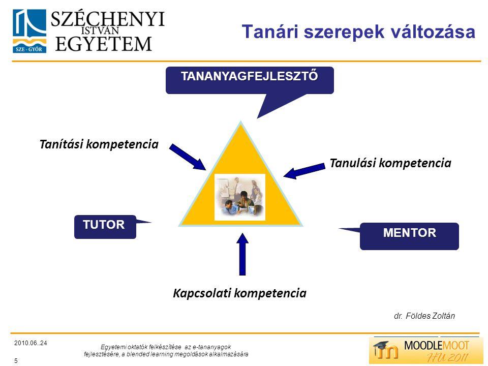 TÁMOP412/C Tanári szerepek változása 2010.06..24 Egyetemi oktatók felkészítése az e-tananyagok fejlesztésére, a blended learning megoldások alkalmazására 5 MENTOR TANANYAGFEJLESZTŐ TUTOR Kapcsolati kompetencia Tanítási kompetencia Tanulási kompetencia dr.