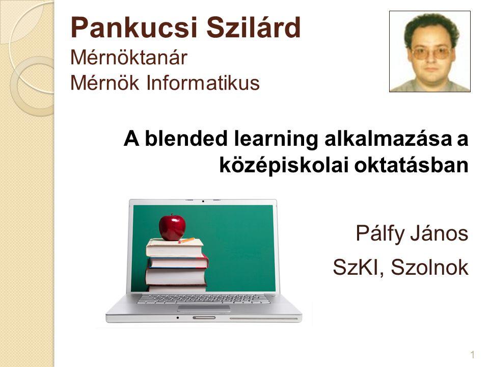 Pankucsi Szilárd Mérnöktanár Mérnök Informatikus 1 A blended learning alkalmazása a középiskolai oktatásban Pálfy János SzKI, Szolnok