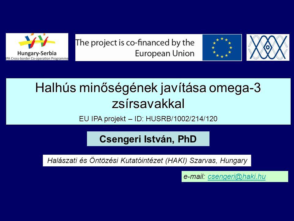 Halhús minőségének javítása omega-3 zsírsavakkal EU IPA projekt – ID: HUSRB/1002/214/120 Csengeri István, PhD Halászati és Öntözési Kutatóintézet (HAKI) Szarvas, Hungary e-mail: csengeri@haki.hucsengeri@haki.hu