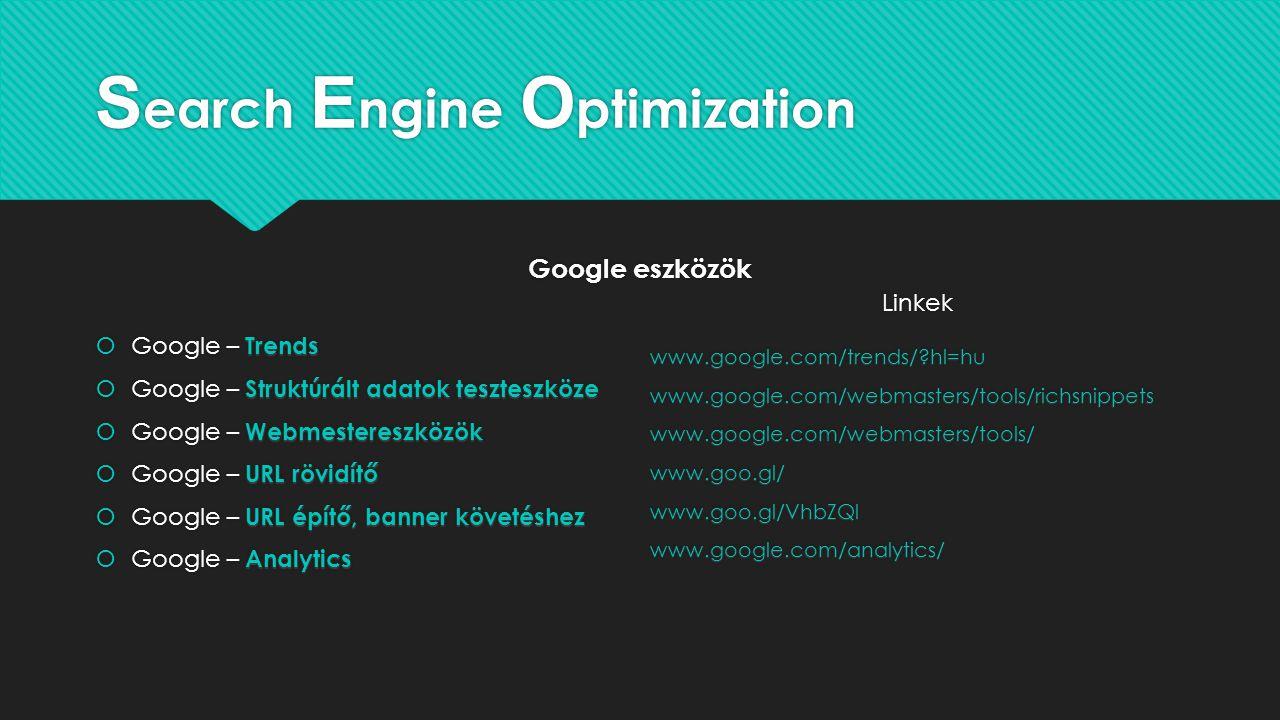 S earch E ngine O ptimization Google eszközök Trends  Google – Trends Struktúrált adatok teszteszköze  Google – Struktúrált adatok teszteszköze Webmestereszközök  Google – Webmestereszközök URL rövidítő  Google – URL rövidítő URL építő, banner követéshez  Google – URL építő, banner követéshez Analytics  Google – Analyticswww.google.com/trends/?hl=huwww.google.com/webmasters/tools/richsnippetswww.google.com/webmasters/tools/www.goo.gl/www.goo.gl/VhbZQlwww.google.com/analytics/ Linkek