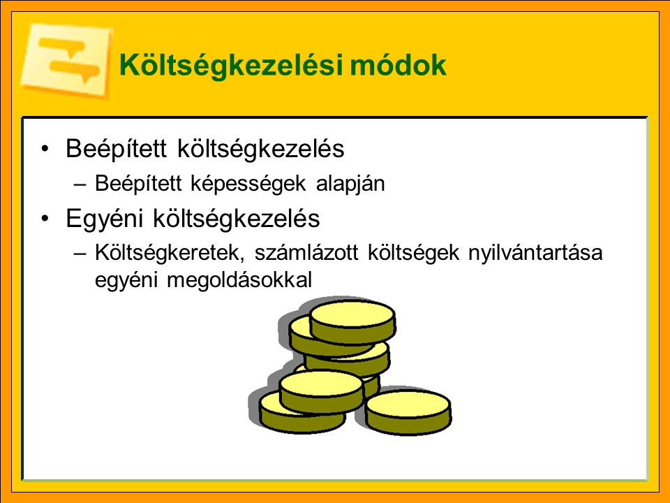 Költségkezelési módok Beépített költségkezelés –Beépített képességek alapján Egyéni költségkezelés –Költségkeretek, számlázott költségek nyilvántartása egyéni megoldásokkal