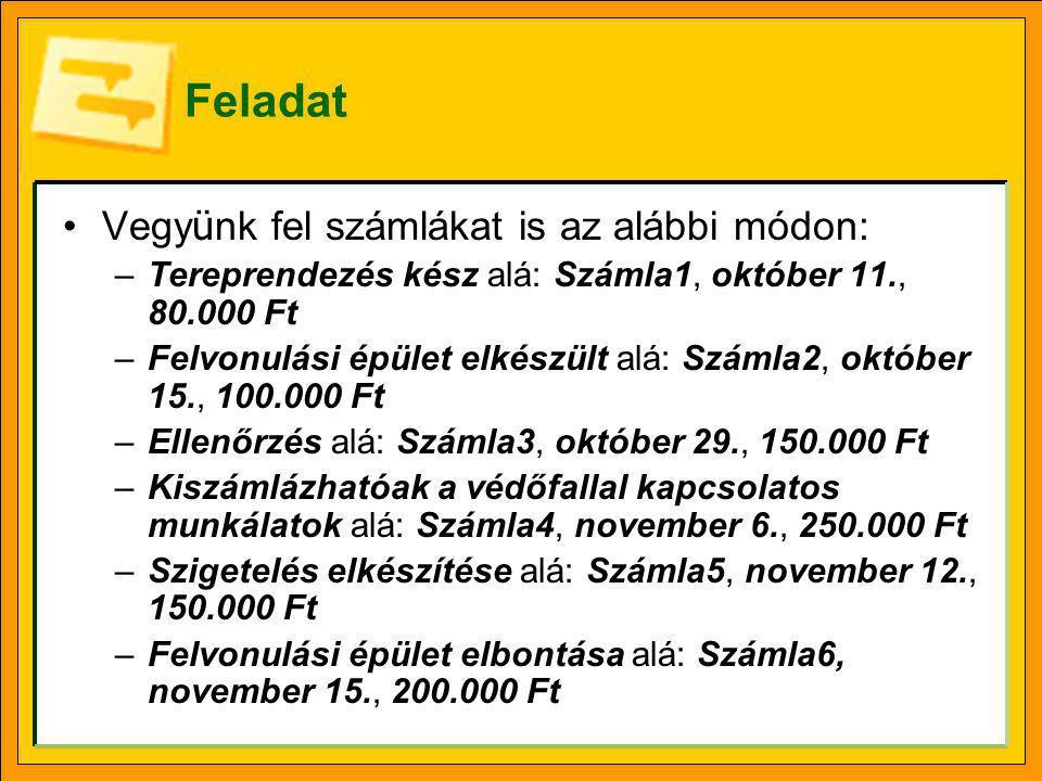 Feladat Vegy ü nk fel számlákat is az alábbi módon: –Tereprendezés kész alá: Számla1, október 11., 80.000 Ft –Felvonulási épület elkészült alá: Számla2, október 15., 100.000 Ft –Ellenőrzés alá: Számla3, október 29., 150.000 Ft –Kiszámlázhatóak a védőfallal kapcsolatos munkálatok alá: Számla4, november 6., 250.000 Ft –Szigetelés elkészítése alá: Számla5, november 12., 150.000 Ft –Felvonulási épület elbontása alá: Számla6, november 15., 200.000 Ft