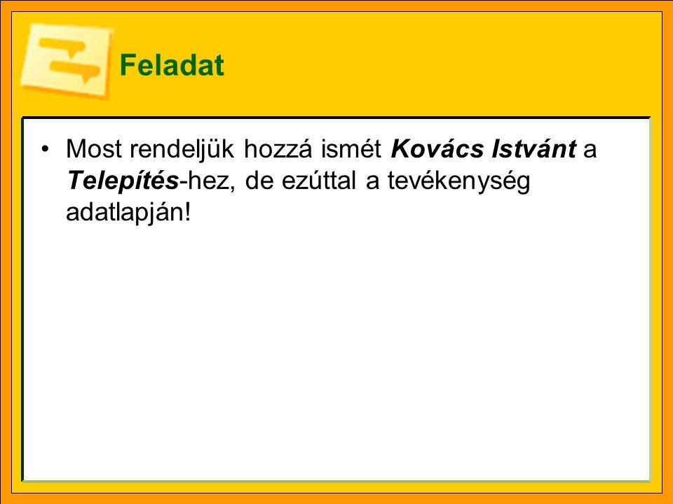 Feladat Most rendeljük hozzá ismét Kovács Istvánt a Telepítés-hez, de ezúttal a tevékenység adatlapján!