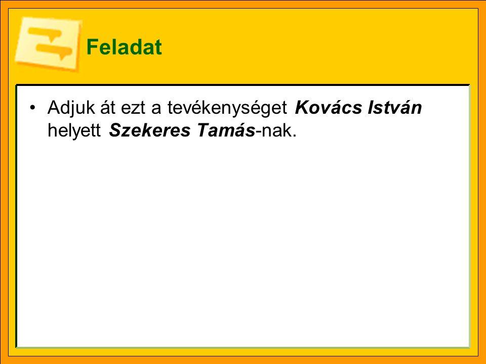 Feladat Adjuk át ezt a tevékenységet Kovács István helyett Szekeres Tamás-nak.