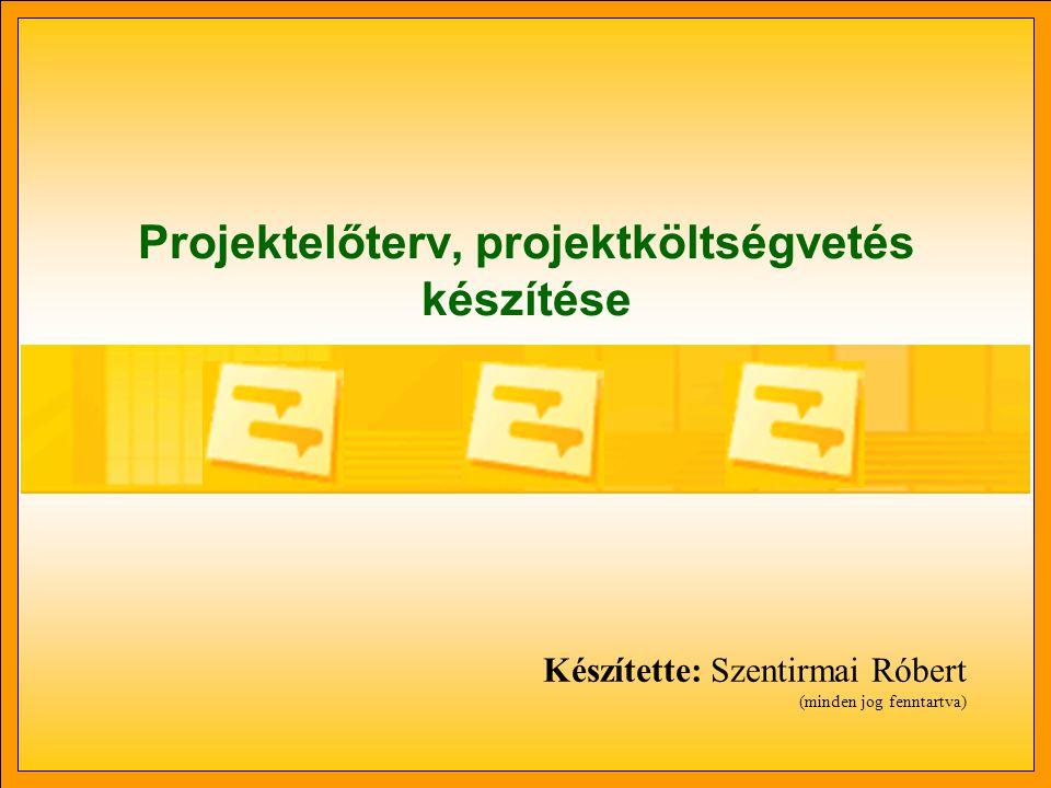 Projektelőterv, projektköltségvetés készítése Készítette: Szentirmai Róbert (minden jog fenntartva)